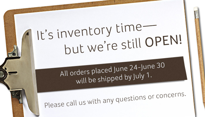 It's inventory time for us right now, but we're still here for you. Any orders placed between June 24 and June 30 will be shipped on July 1. Please contact us with any questions or concerns. Thank you for your understanding and patience.