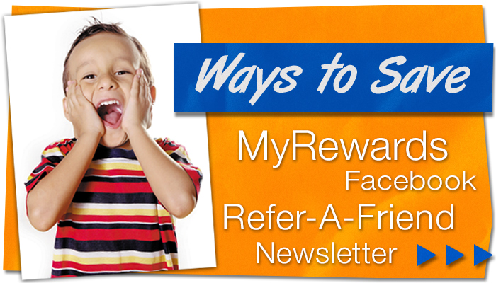 WE LOVE OUR CUSTOMERS! We are working to help you save. Here are just a couple: MyRewards, Refer-a-Friend, monthly newsletters and Facebook deals.