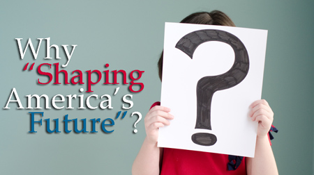 "Why ""Shaping America's Future""?"